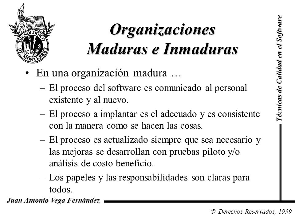 Técnicas de Calidad en el Software Derechos Reservados, 1999 Juan Antonio Vega Fernández En una organización madura … –los administradores monitorean la calidad de los productos de software y la satisfacción del cliente.