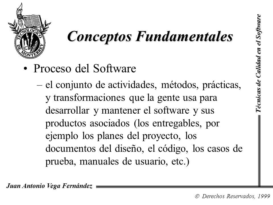El Proceso del Software Técnicas de Calidad en el Software Derechos Reservados, 2003 Juan Antonio Vega Fernández People Tools Procedures & Methods Process A software process is what people do using procedures, methods and tools to transform inputs and requirements into outputs and software products.