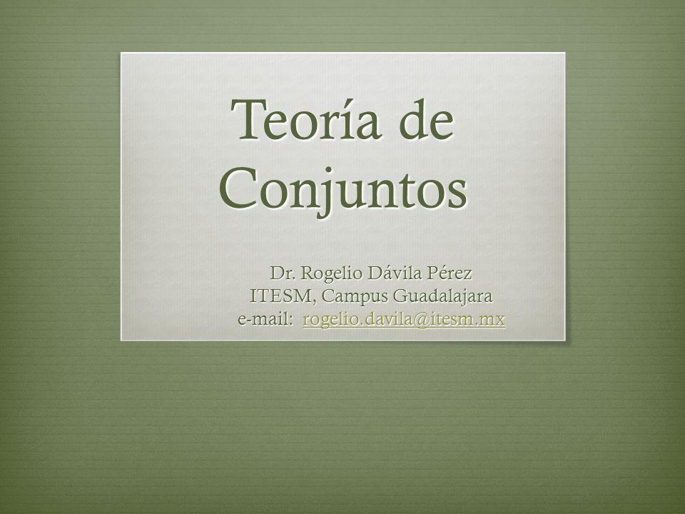 Teoría de Conjuntos Dr. Rogelio Dávila Pérez ITESM, Campus Guadalajara e-mail: rogelio.davila@itesm.mx rogelio.davila@itesm.mx
