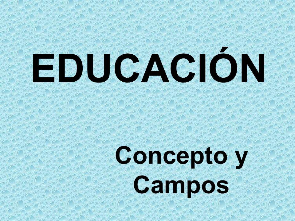 EDUCACIÓN Concepto y Campos