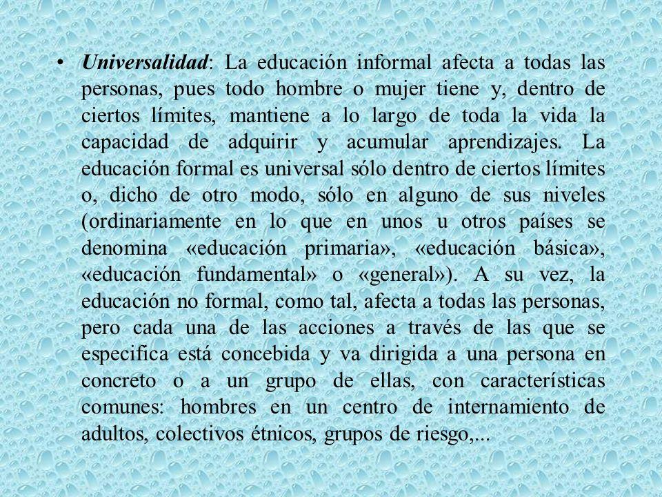 Universalidad: La educación informal afecta a todas las personas, pues todo hombre o mujer tiene y, dentro de ciertos límites, mantiene a lo largo de