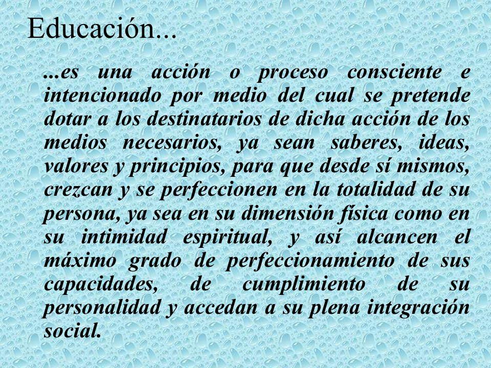 Educación......es una acción o proceso consciente e intencionado por medio del cual se pretende dotar a los destinatarios de dicha acción de los medio