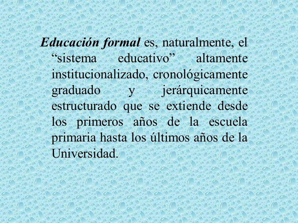 Educación formal es, naturalmente, el sistema educativo altamente institucionalizado, cronológicamente graduado y jerárquicamente estructurado que se