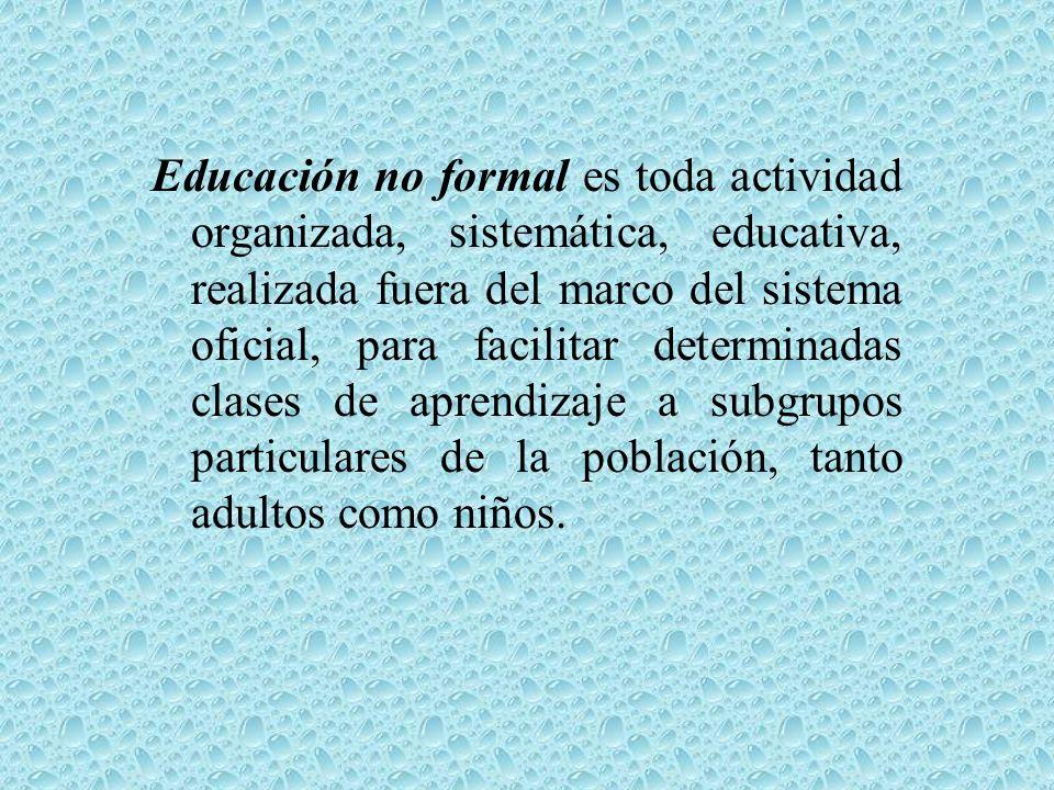 Educación no formal es toda actividad organizada, sistemática, educativa, realizada fuera del marco del sistema oficial, para facilitar determinadas c