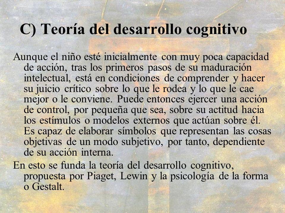 C) Teoría del desarrollo cognitivo Aunque el niño esté inicialmente con muy poca capacidad de acción, tras los primeros pasos de su maduración intelec