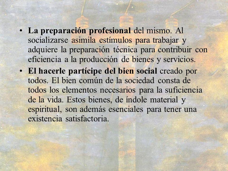 La preparación profesional del mismo. Al socializarse asimila estímulos para trabajar y adquiere la preparación técnica para contribuir con eficiencia