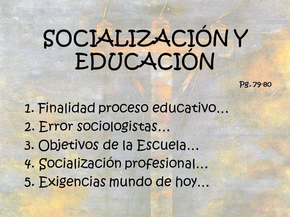 SOCIALIZACIÓN Y EDUCACIÓN 1. Finalidad proceso educativo… 2. Error sociologistas… 3. Objetivos de la Escuela… 4. Socialización profesional… 5. Exigenc