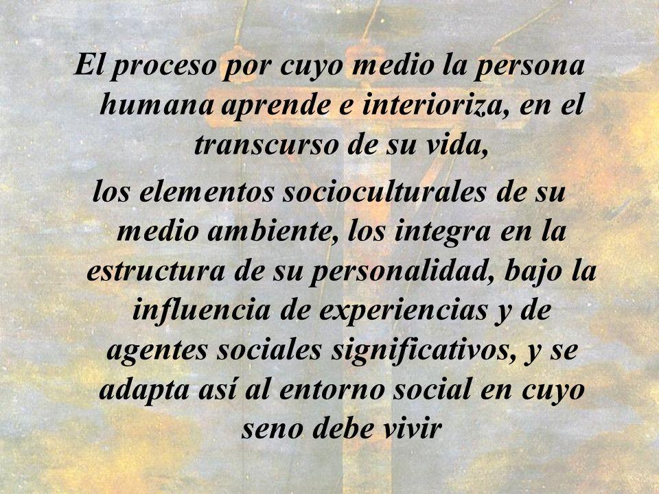 El proceso por cuyo medio la persona humana aprende e interioriza, en el transcurso de su vida, los elementos socioculturales de su medio ambiente, lo