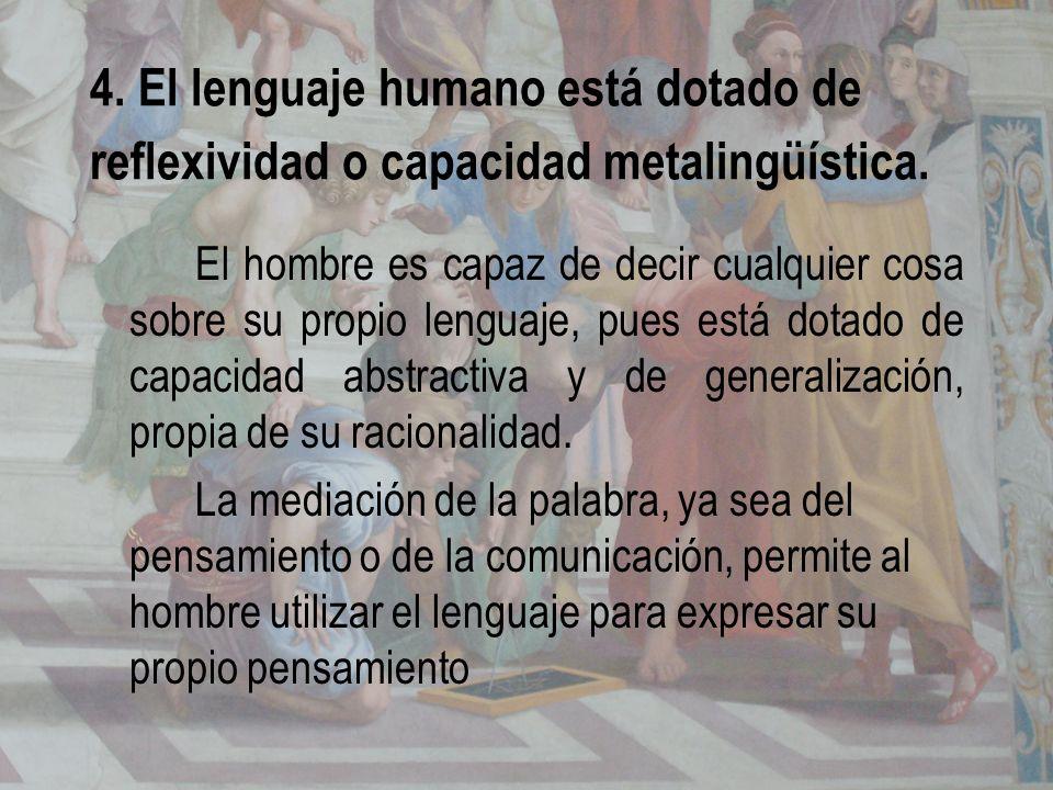 4. El lenguaje humano está dotado de reflexividad o capacidad metalingüística. El hombre es capaz de decir cualquier cosa sobre su propio lenguaje, pu