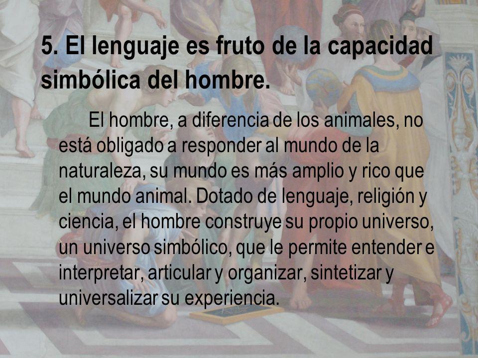 5. El lenguaje es fruto de la capacidad simbólica del hombre. El hombre, a diferencia de los animales, no está obligado a responder al mundo de la nat
