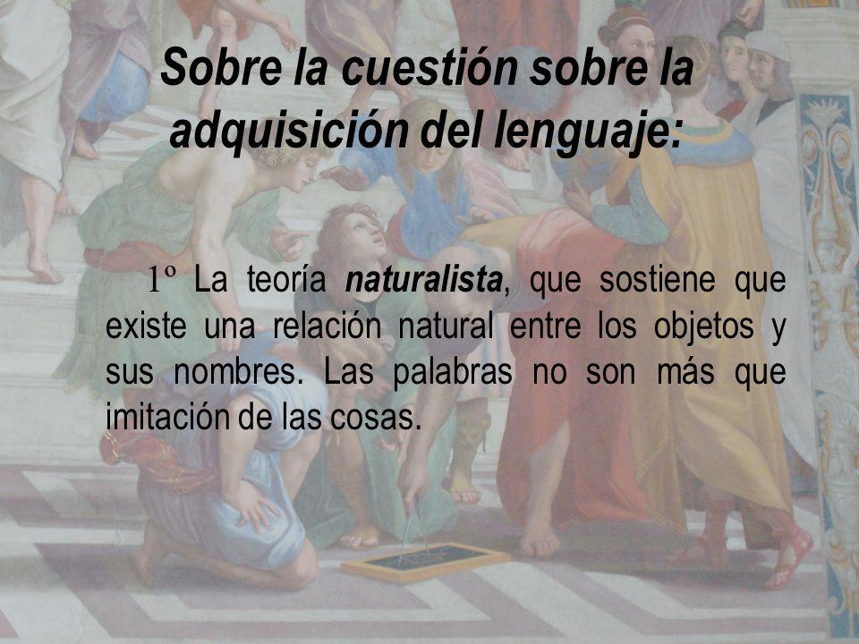Sobre la cuestión sobre la adquisición del lenguaje: 1º La teoría naturalista, que sostiene que existe una relación natural entre los objetos y sus no