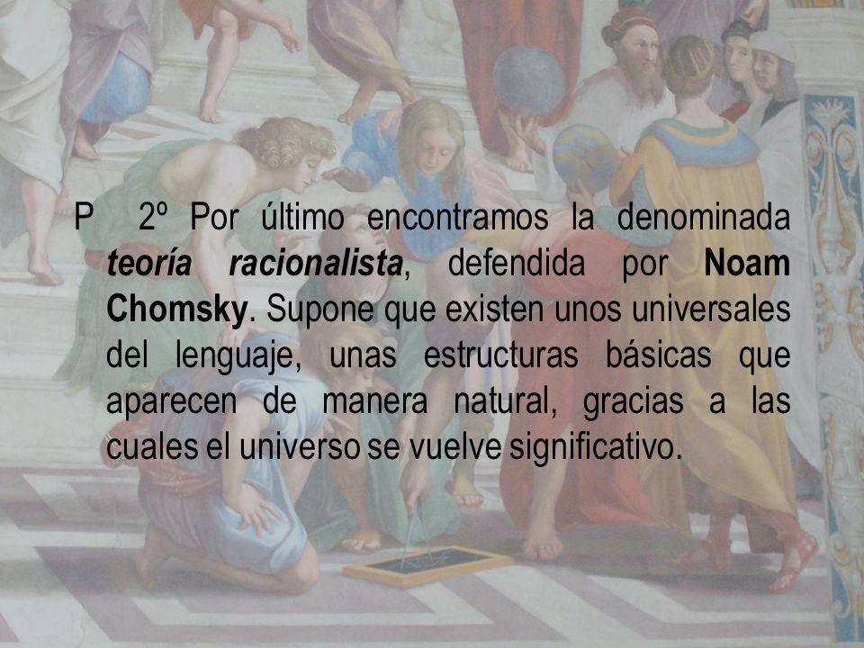 P 2º Por último encontramos la denominada teoría racionalista, defendida por Noam Chomsky. Supone que existen unos universales del lenguaje, unas estr