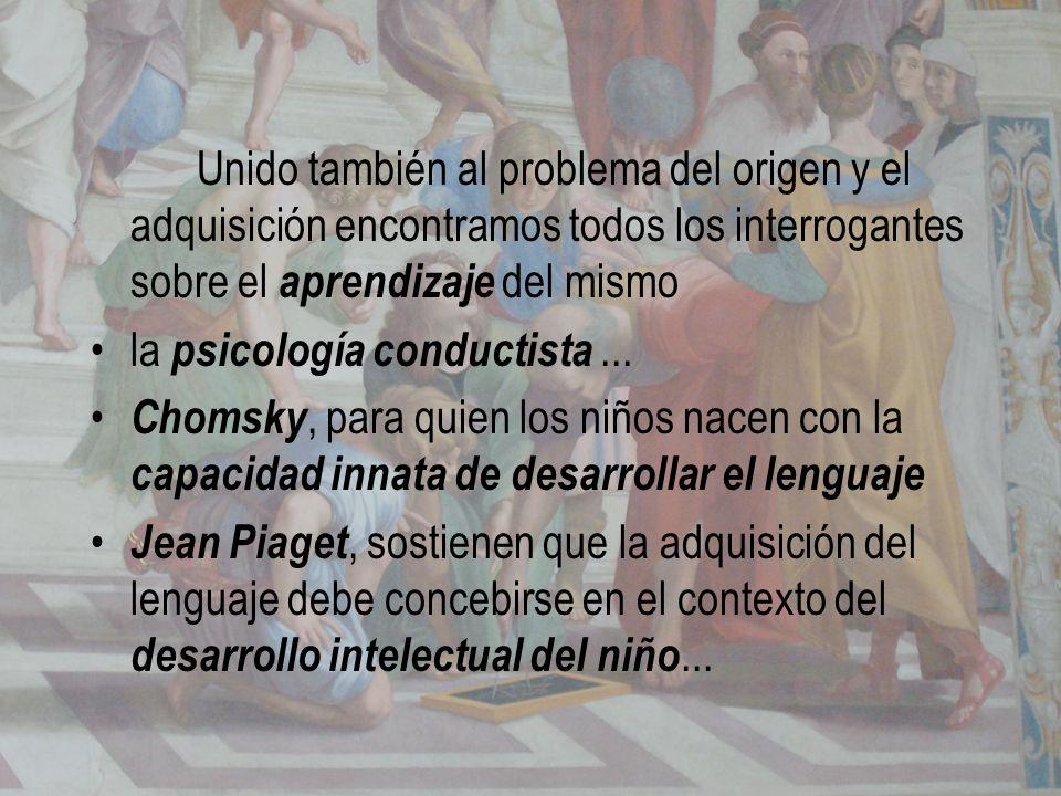Unido también al problema del origen y el adquisición encontramos todos los interrogantes sobre el aprendizaje del mismo la psicología conductista...