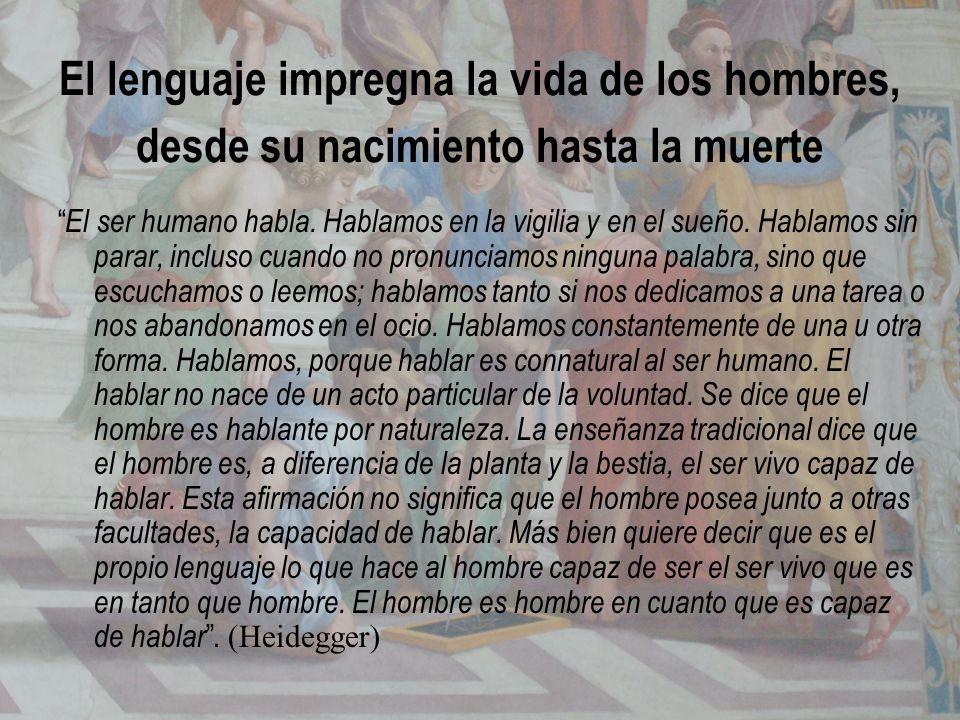 El lenguaje impregna la vida de los hombres, desde su nacimiento hasta la muerte El ser humano habla. Hablamos en la vigilia y en el sueño. Hablamos s