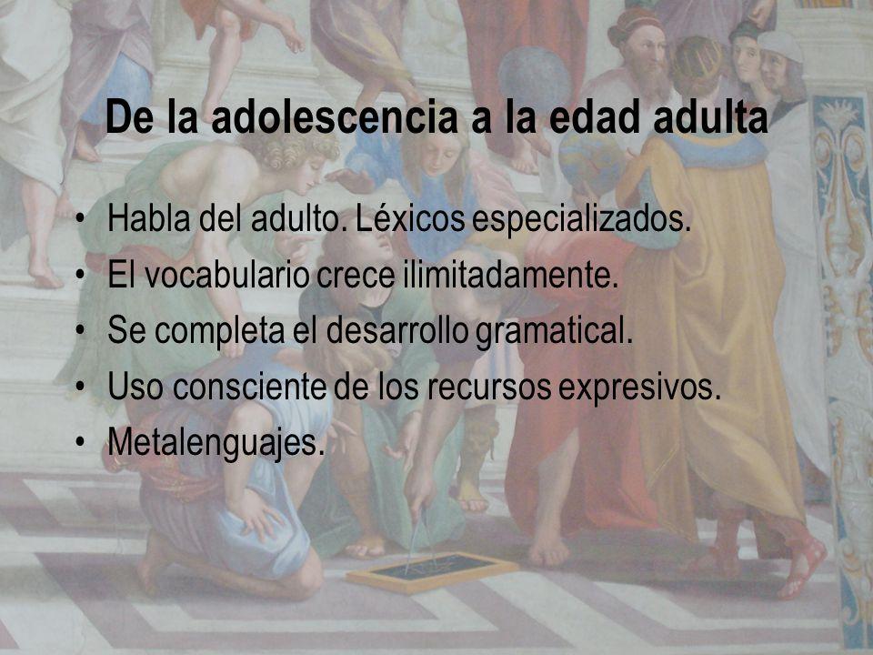 De la adolescencia a la edad adulta Habla del adulto. Léxicos especializados. El vocabulario crece ilimitadamente. Se completa el desarrollo gramatica