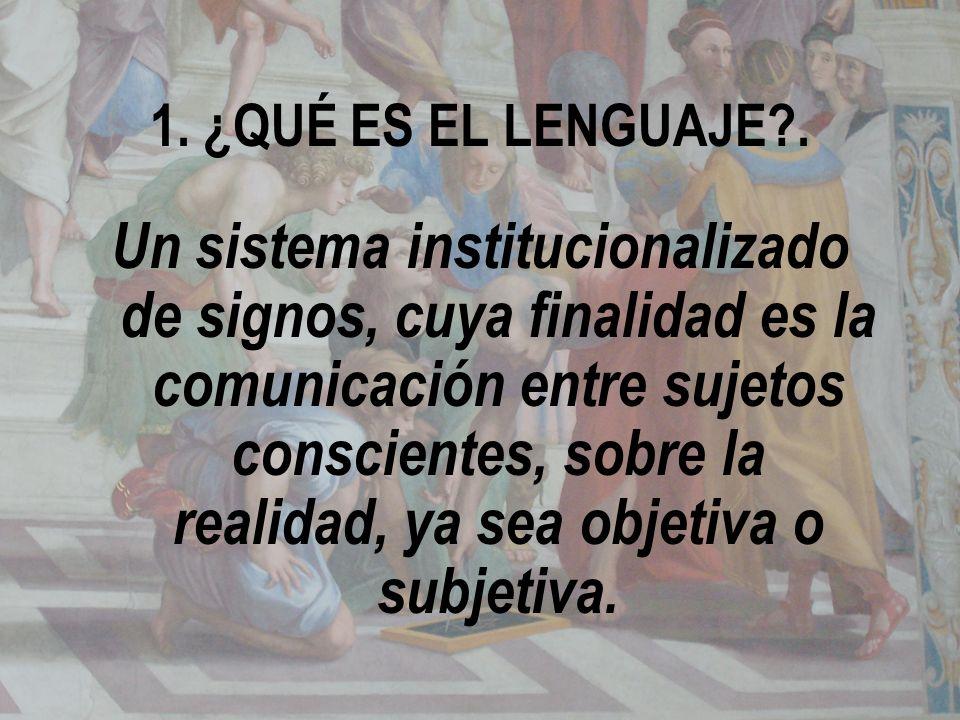 1. ¿QUÉ ES EL LENGUAJE?. Un sistema institucionalizado de signos, cuya finalidad es la comunicación entre sujetos conscientes, sobre la realidad, ya s