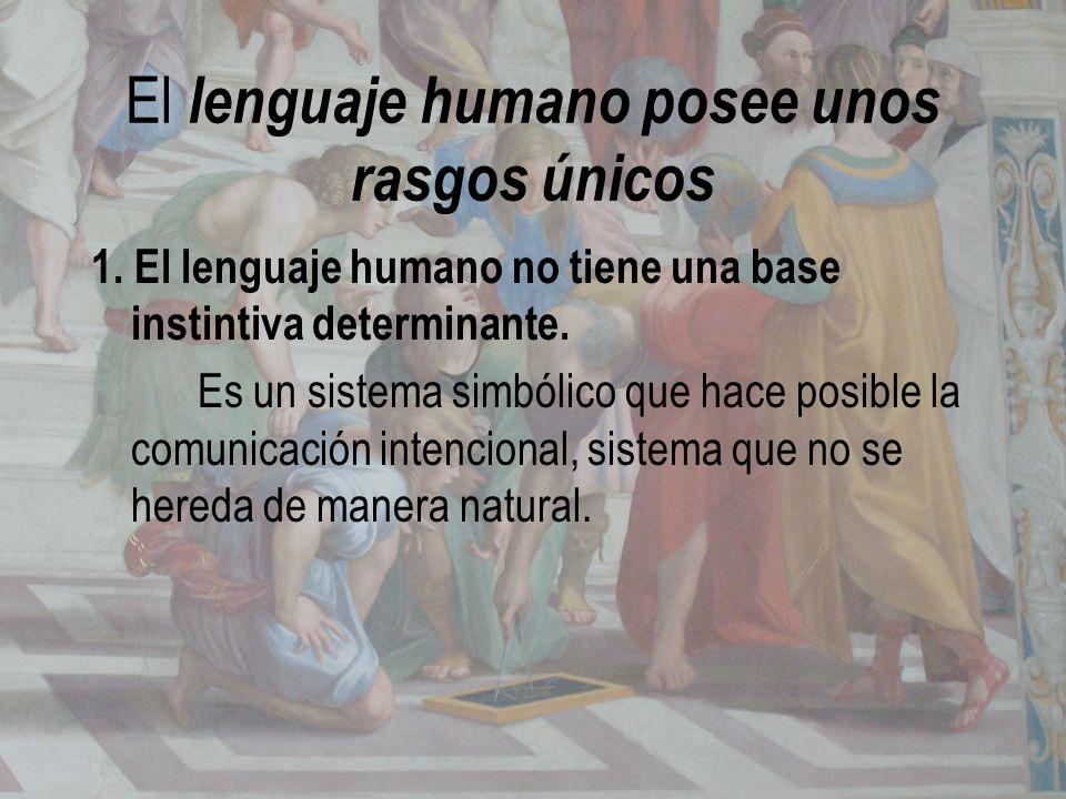 El lenguaje humano posee unos rasgos únicos 1. El lenguaje humano no tiene una base instintiva determinante. Es un sistema simbólico que hace posible