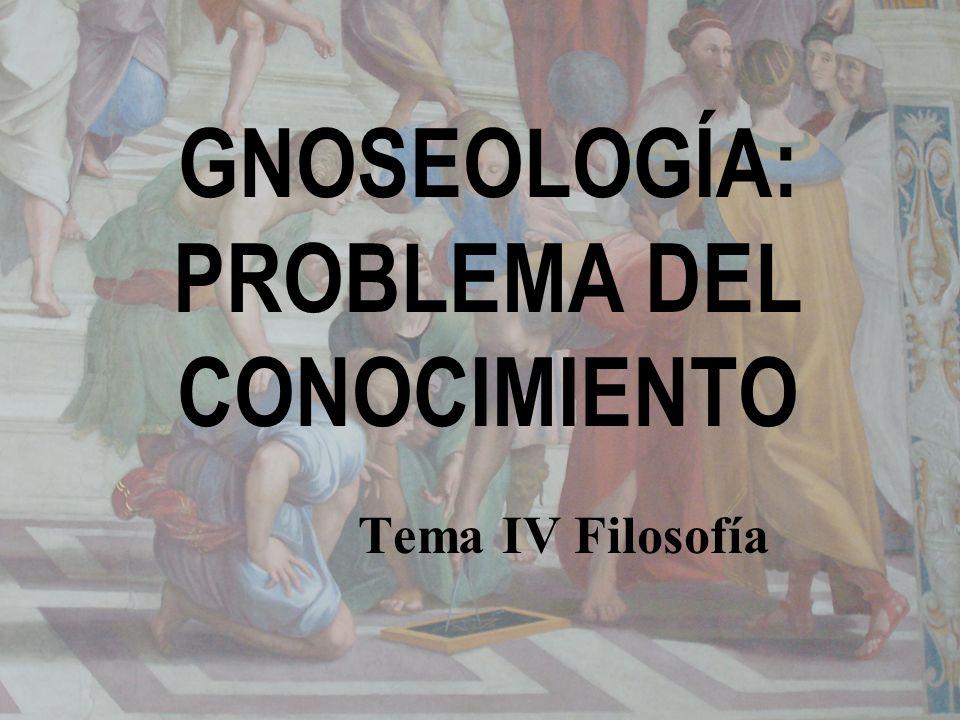 GNOSEOLOGÍA: PROBLEMA DEL CONOCIMIENTO Tema IV Filosofía