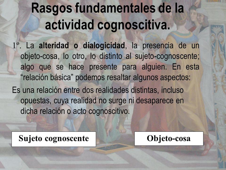 Rasgos fundamentales de la actividad cognoscitiva. 1º. La alteridad o dialogicidad, la presencia de un objeto-cosa, lo otro, lo distinto al sujeto-cog