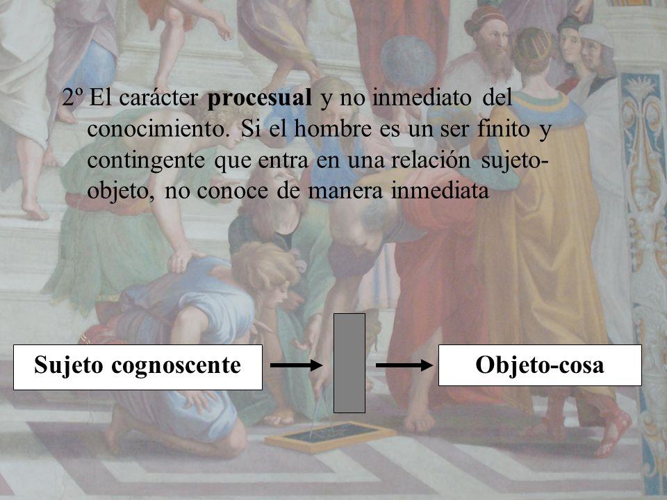 2º El carácter procesual y no inmediato del conocimiento. Si el hombre es un ser finito y contingente que entra en una relación sujeto- objeto, no con