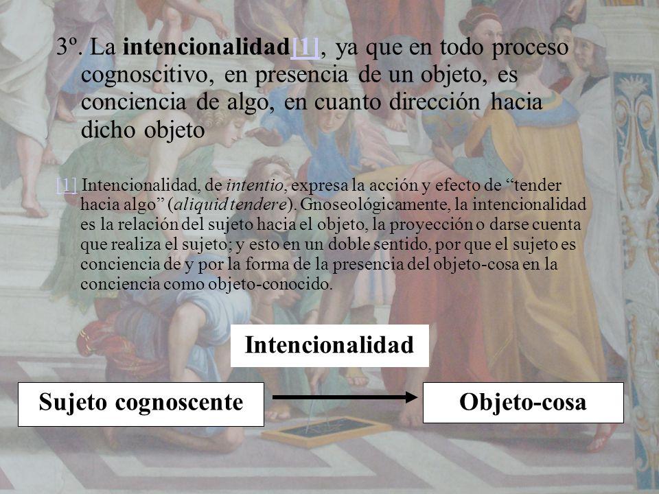 3º. La intencionalidad[1], ya que en todo proceso cognoscitivo, en presencia de un objeto, es conciencia de algo, en cuanto dirección hacia dicho obje