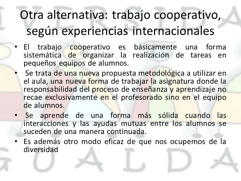 Otra alternativa: trabajo cooperativo, según experiencias internacionales El trabajo cooperativo es básicamente una forma sistemática de organizar la realización de tareas en pequeños equipos de alumnos.