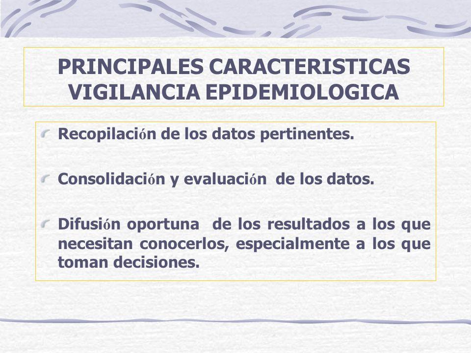 PRINCIPALES CARACTERISTICAS VIGILANCIA EPIDEMIOLOGICA Recopilaci ó n de los datos pertinentes. Consolidaci ó n y evaluaci ó n de los datos. Difusi ó n