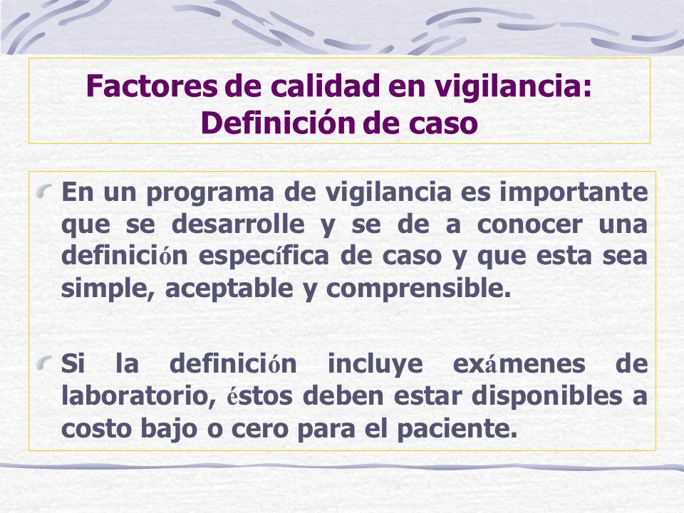 Factores de calidad en vigilancia: Definición de caso En un programa de vigilancia es importante que se desarrolle y se de a conocer una definici ó n