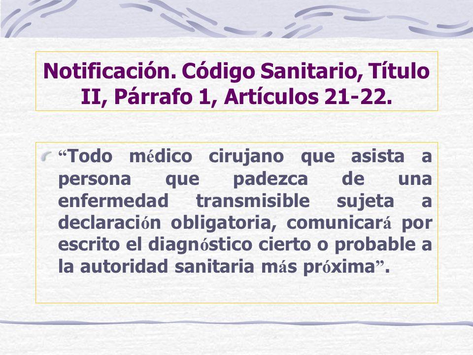 Notificación. Código Sanitario, Título II, Párrafo 1, Artículos 21-22. Todo m é dico cirujano que asista a persona que padezca de una enfermedad trans