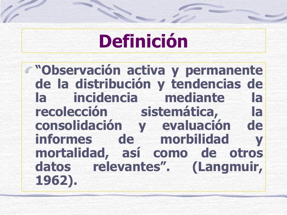 Definición Observación activa y permanente de la distribución y tendencias de la incidencia mediante la recolección sistemática, la consolidación y ev