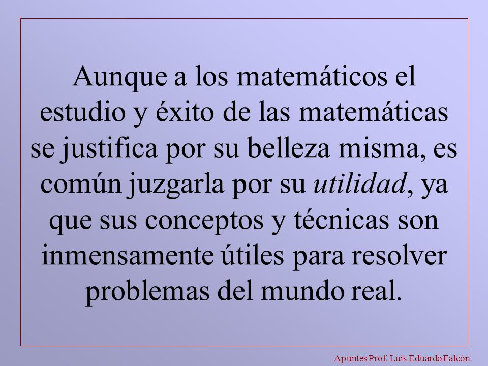 Apuntes Prof. Luis Eduardo Falcón Aunque a los matemáticos el estudio y éxito de las matemáticas se justifica por su belleza misma, es común juzgarla
