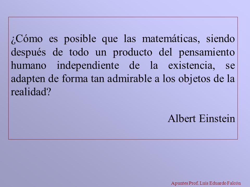 Apuntes Prof. Luis Eduardo Falcón ¿Cómo es posible que las matemáticas, siendo después de todo un producto del pensamiento humano independiente de la