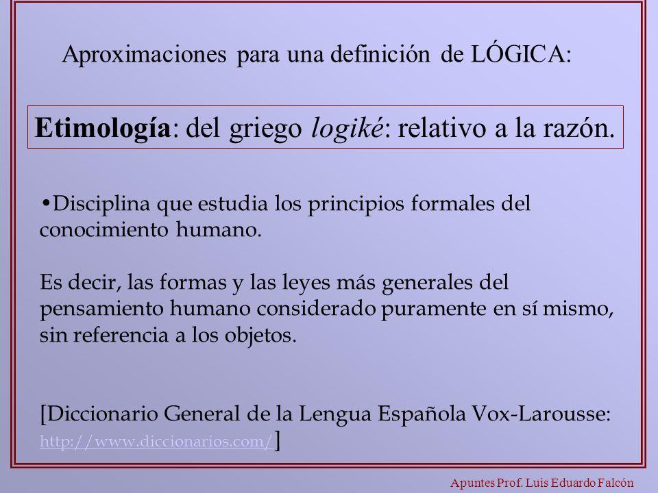 Apuntes Prof. Luis Eduardo Falcón Aproximaciones para una definición de LÓGICA: Disciplina que estudia los principios formales del conocimiento humano