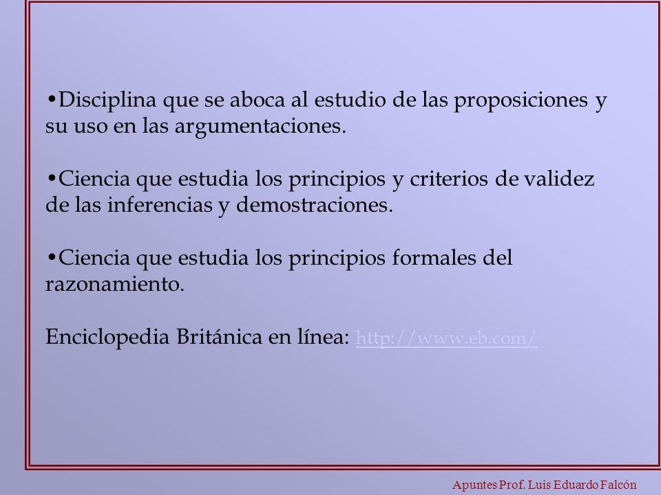 Apuntes Prof. Luis Eduardo Falcón Disciplina que se aboca al estudio de las proposiciones y su uso en las argumentaciones. Ciencia que estudia los pri
