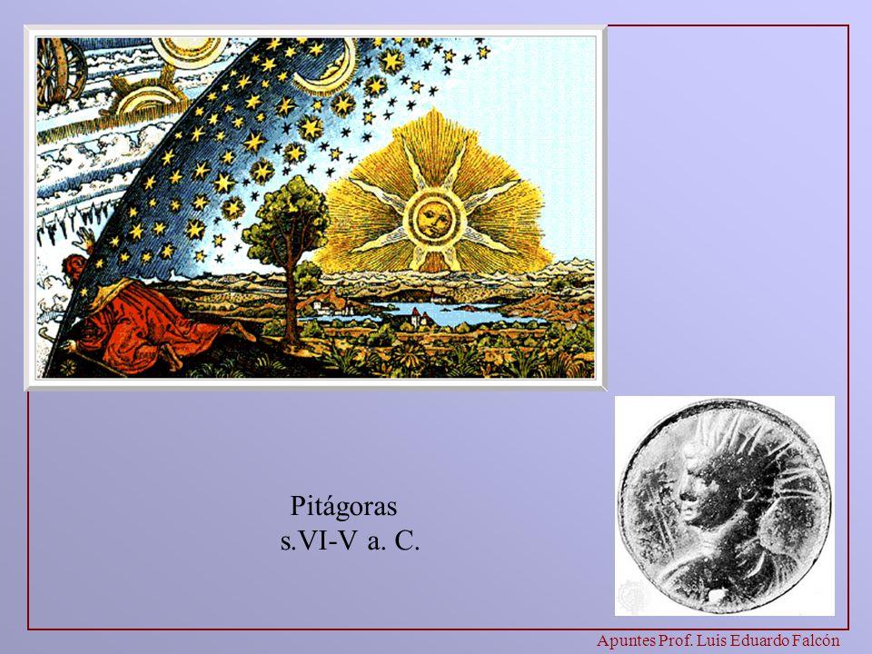 Apuntes Prof. Luis Eduardo Falcón Pitágoras s.VI-V a. C. Pitágoras es el primero que le da un puesto privilegiado a las Matemáticas, para explicar tod