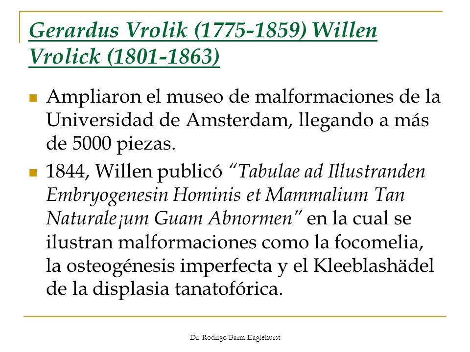 Dr. Rodrigo Barra Eaglehurst Gerardus Vrolik (1775-1859) Willen Vrolick (1801-1863) Ampliaron el museo de malformaciones de la Universidad de Amsterda