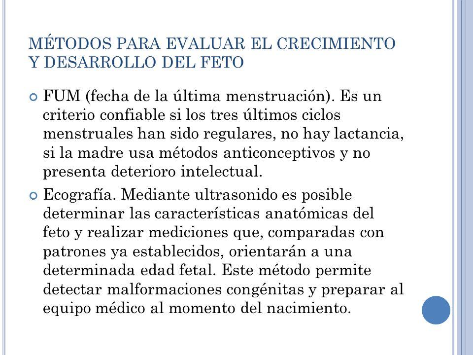 MÉTODOS PARA EVALUAR EL CRECIMIENTO Y DESARROLLO DEL FETO FUM (fecha de la última menstruación). Es un criterio confiable si los tres últimos ciclos m