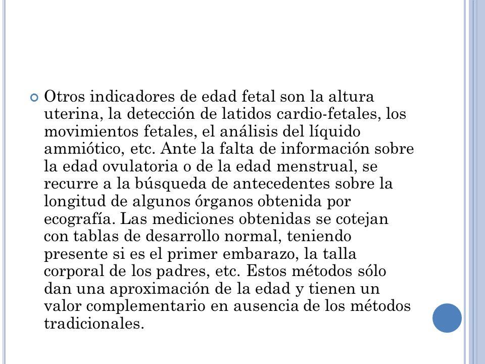 Otros indicadores de edad fetal son la altura uterina, la detección de latidos cardio-fetales, los movimientos fetales, el análisis del líquido ammiót