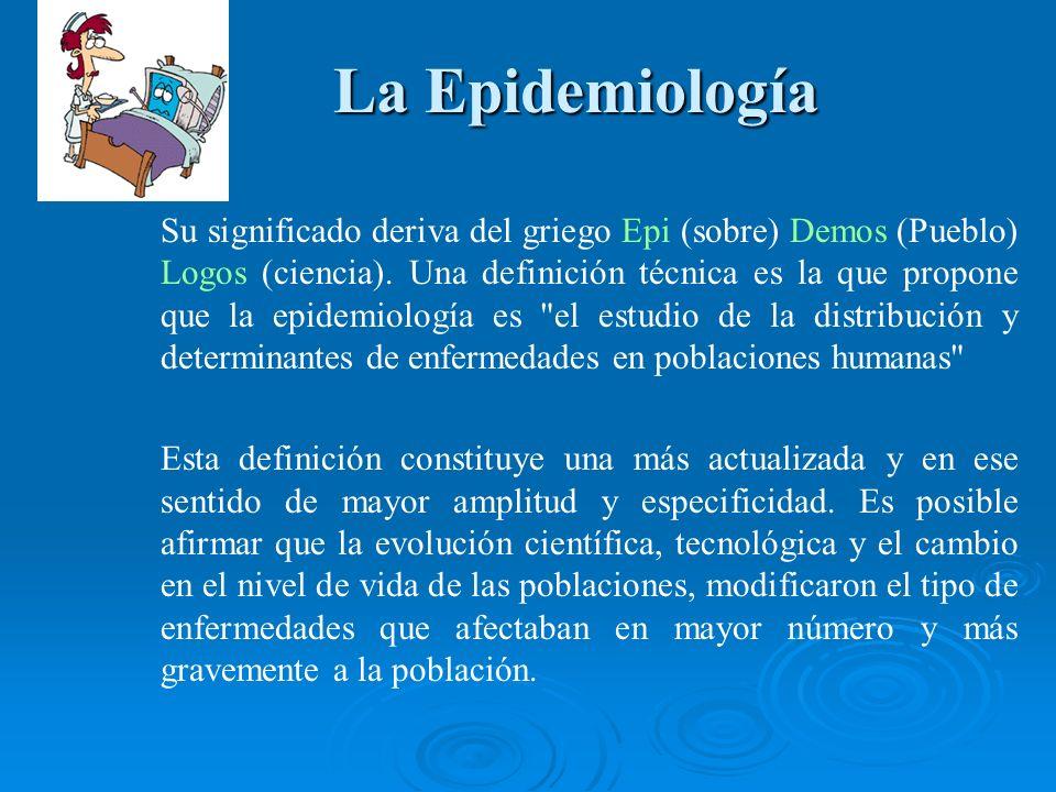 La Epidemiología La Epidemiología Su significado deriva del griego Epi (sobre) Demos (Pueblo) Logos (ciencia). Una definición técnica es la que propon