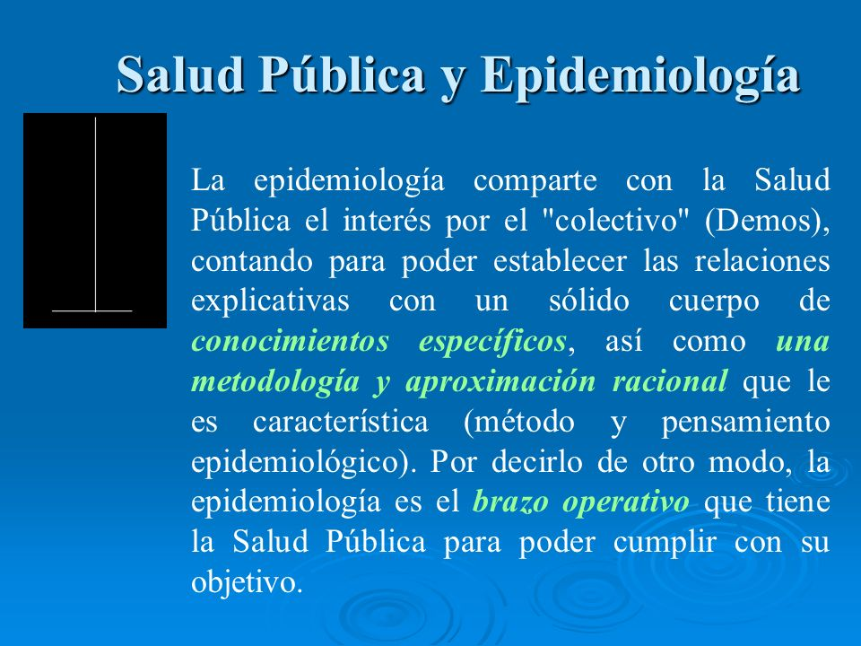 Salud Pública y Epidemiología Salud Pública y Epidemiología La epidemiología comparte con la Salud Pública el interés por el