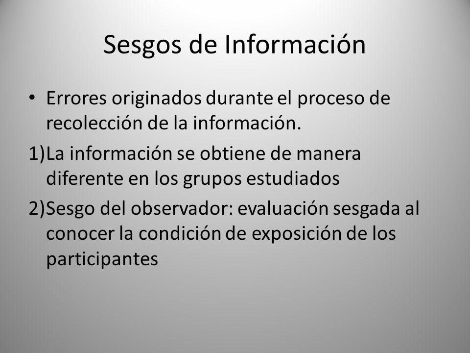 Sesgos de Información Errores originados durante el proceso de recolección de la información. 1)La información se obtiene de manera diferente en los g