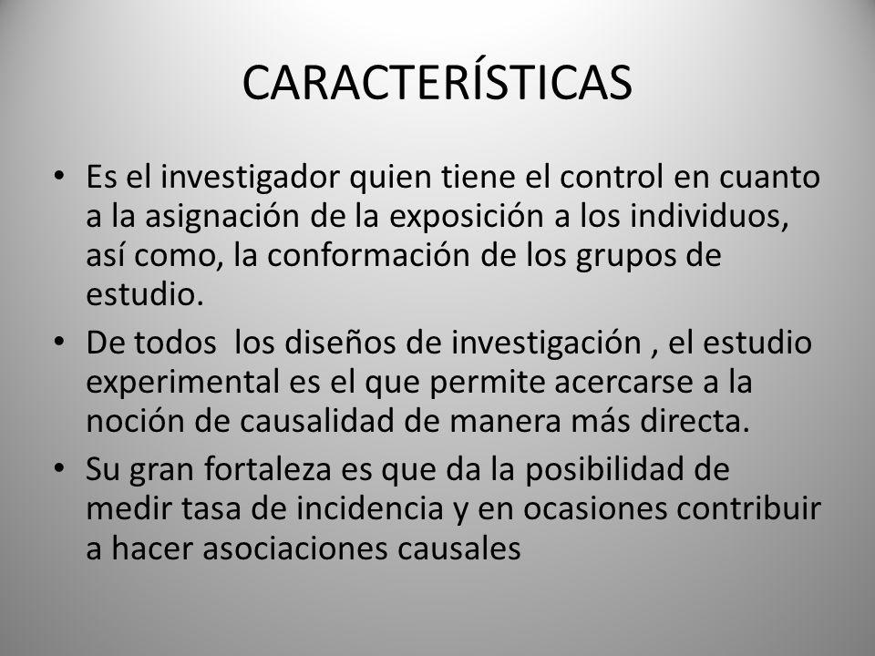 CARACTERÍSTICAS Es el investigador quien tiene el control en cuanto a la asignación de la exposición a los individuos, así como, la conformación de los grupos de estudio.