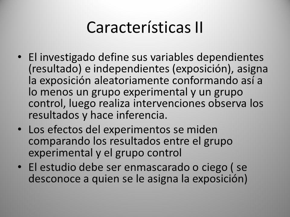 Características II El investigado define sus variables dependientes (resultado) e independientes (exposición), asigna la exposición aleatoriamente conformando así a lo menos un grupo experimental y un grupo control, luego realiza intervenciones observa los resultados y hace inferencia.