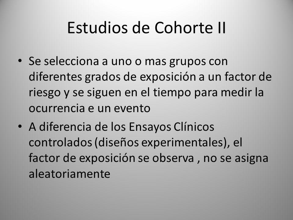 Estudios de Cohorte II Se selecciona a uno o mas grupos con diferentes grados de exposición a un factor de riesgo y se siguen en el tiempo para medir la ocurrencia e un evento A diferencia de los Ensayos Clínicos controlados (diseños experimentales), el factor de exposición se observa, no se asigna aleatoriamente