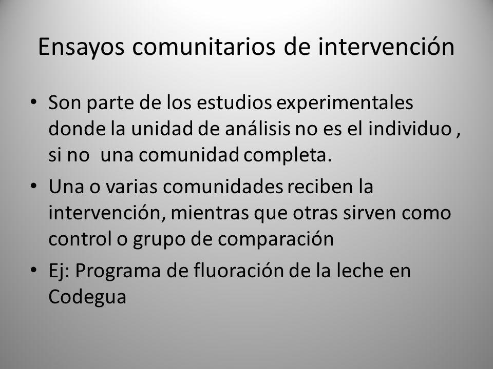 Ensayos comunitarios de intervención Son parte de los estudios experimentales donde la unidad de análisis no es el individuo, si no una comunidad comp