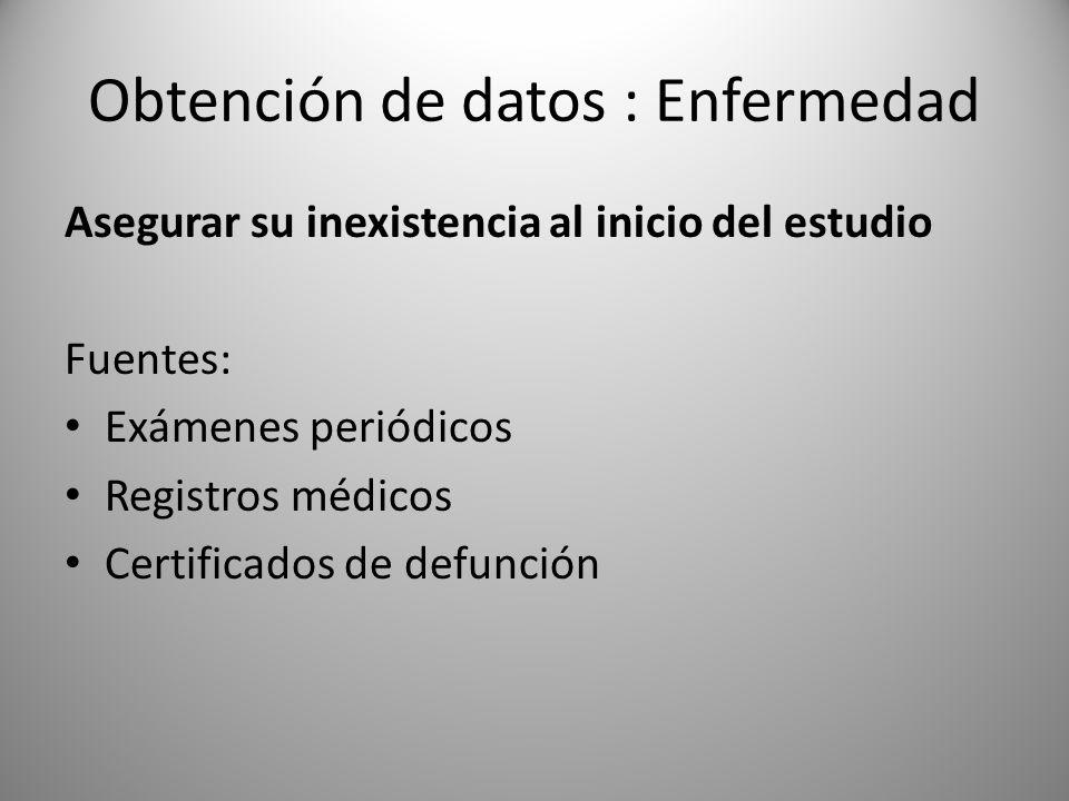 Obtención de datos : Enfermedad Asegurar su inexistencia al inicio del estudio Fuentes: Exámenes periódicos Registros médicos Certificados de defunció