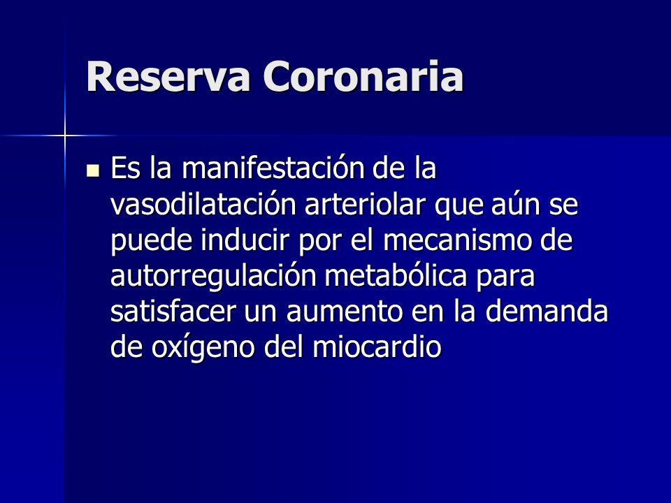 Reserva Coronaria Es la manifestación de la vasodilatación arteriolar que aún se puede inducir por el mecanismo de autorregulación metabólica para sat