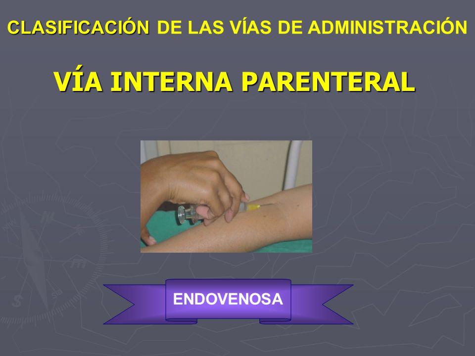 VÍA INTERNA PARENTERAL CLASIFICACIÓN CLASIFICACIÓN DE LAS VÍAS DE ADMINISTRACIÓN ENDOVENOSA