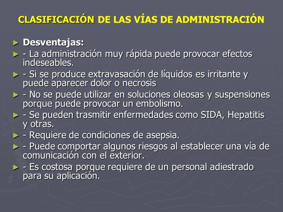 CLASIFICACIÓN CLASIFICACIÓN DE LAS VÍAS DE ADMINISTRACIÓN Desventajas: Desventajas: - La administración muy rápida puede provocar efectos indeseables.
