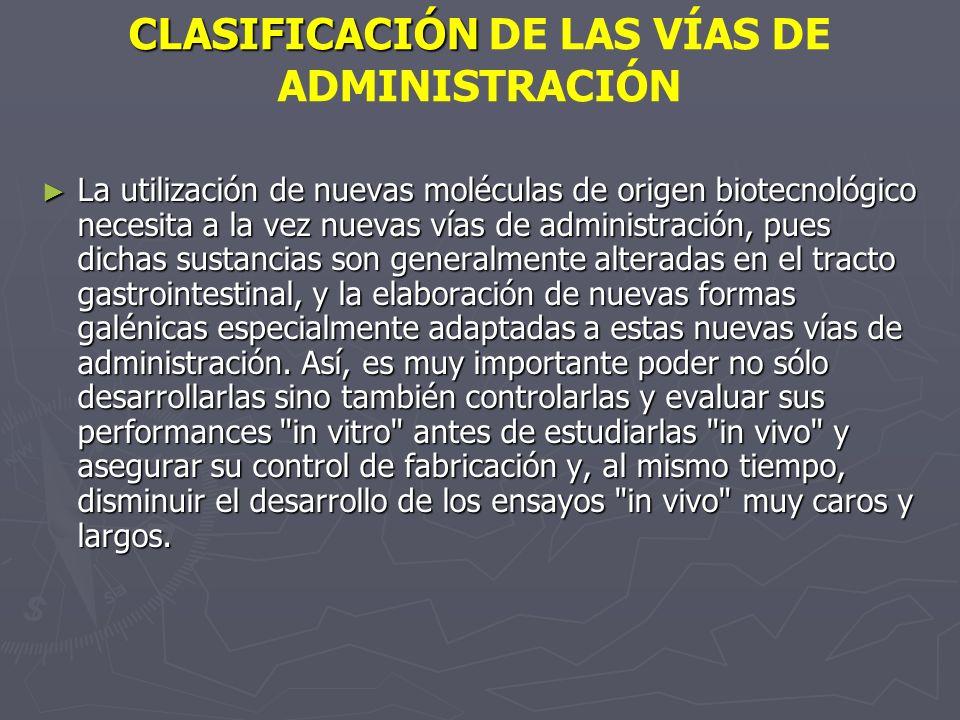 CLASIFICACIÓN CLASIFICACIÓN DE LAS VÍAS DE ADMINISTRACIÓN La utilización de nuevas moléculas de origen biotecnológico necesita a la vez nuevas vías de